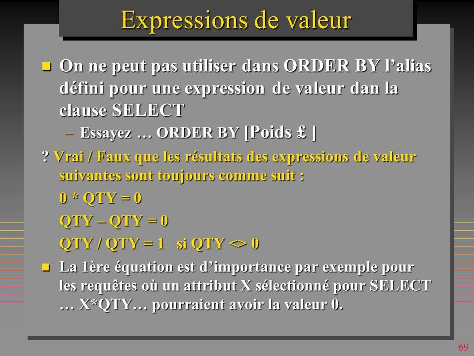 68 Expressions de valeur n On peut utiliser + - * / ^ et ( ) n On peut sélectionner tous les attributs et une expression de valeur SELECT *, 2.1*weigh