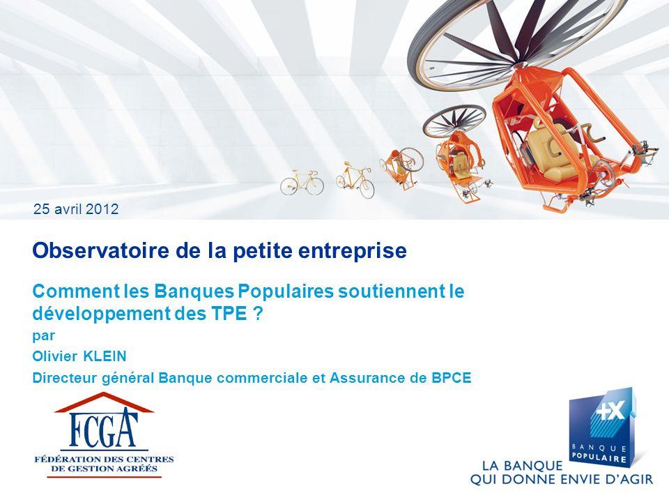 25 avril 2012 Observatoire de la petite entreprise par Olivier KLEIN Directeur général Banque commerciale et Assurance de BPCE Comment les Banques Pop