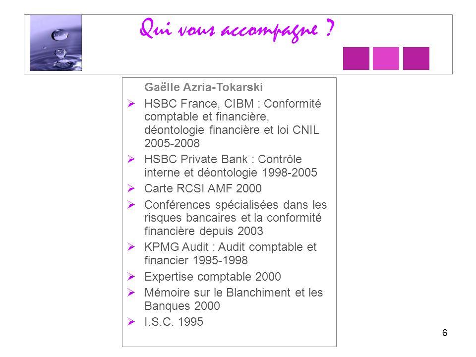 Qui vous accompagne ? 6 Gaëlle Azria-Tokarski HSBC France, CIBM : Conformité comptable et financière, déontologie financière et loi CNIL 2005-2008 HSB