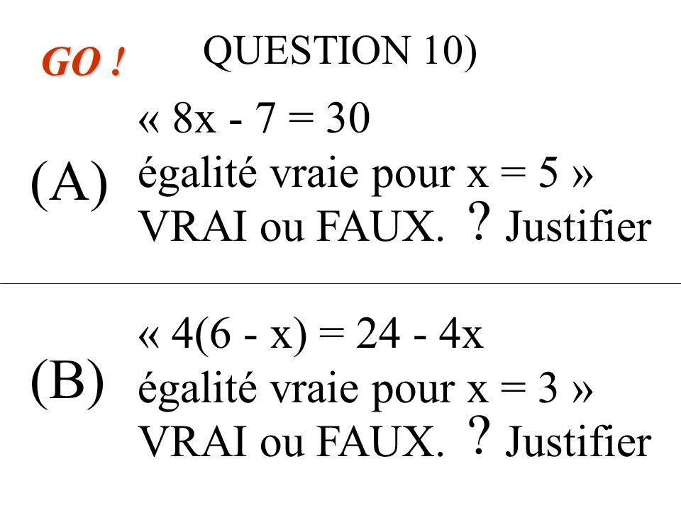 QUESTION 9) (A) (B) GO . « 2(6 - x) = 12 - 2x égalité vraie pour x = 4 » VRAI ou FAUX.