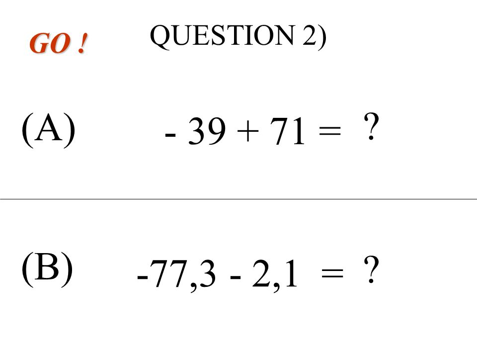 QUESTION 1) (A) (B) GO ! - 44,3 - 3,4 = ? ? - 29 + 41 =