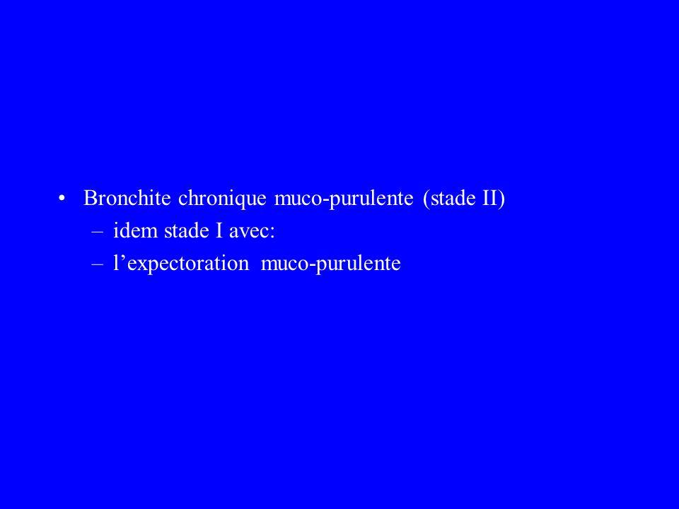 Bronchite chronique muco-purulente (stade II) –idem stade I avec: –lexpectoration muco-purulente