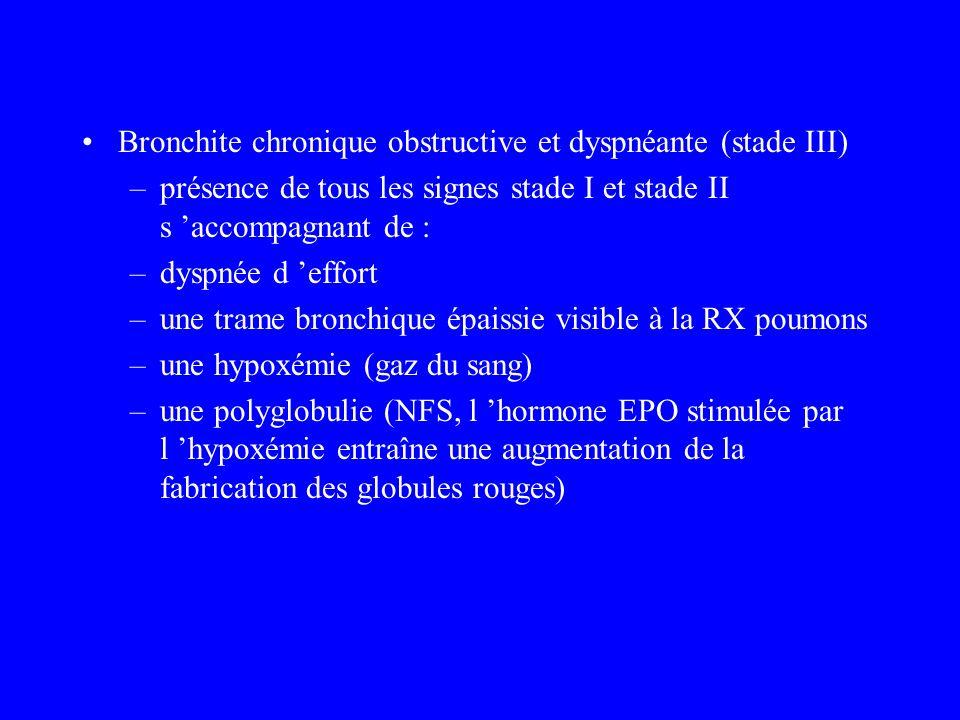 Bronchite chronique obstructive et dyspnéante (stade III) –présence de tous les signes stade I et stade II s accompagnant de : –dyspnée d effort –une
