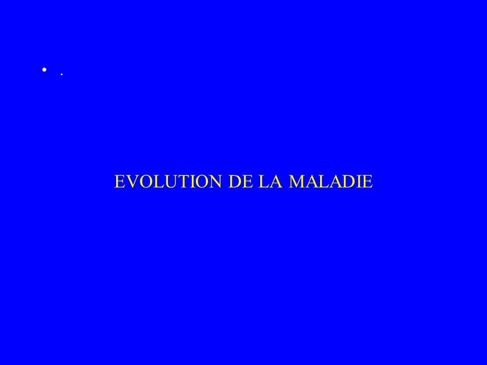 EVOLUTION DE LA MALADIE.