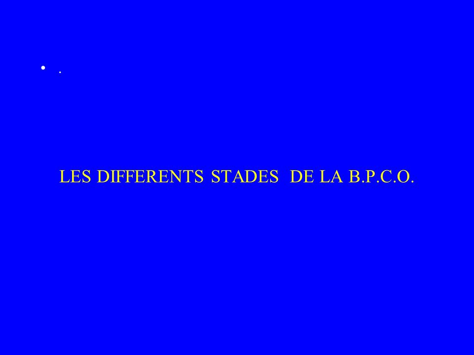 LES DIFFERENTS STADES DE LA B.P.C.O..