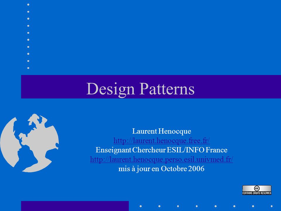Design Patterns Laurent Henocque http://laurent.henocque.free.fr/ Enseignant Chercheur ESIL/INFO France http://laurent.henocque.perso.esil.univmed.fr/