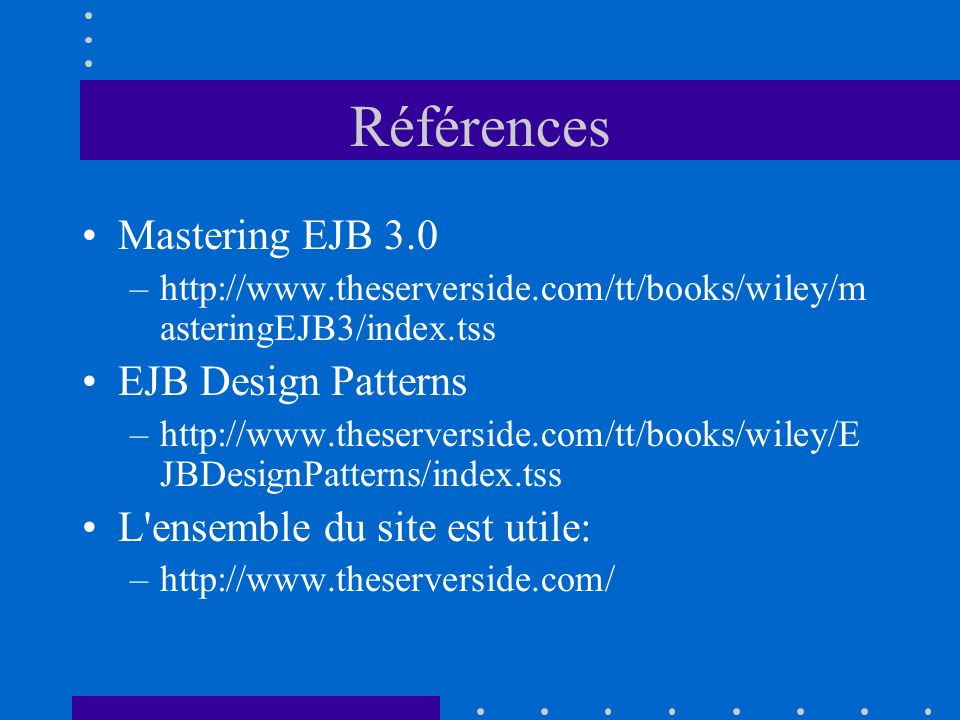 Références Mastering EJB 3.0 –http://www.theserverside.com/tt/books/wiley/m asteringEJB3/index.tss EJB Design Patterns –http://www.theserverside.com/t