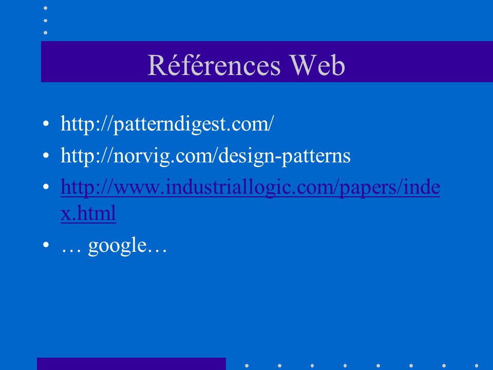 Références Web http://patterndigest.com/ http://norvig.com/design-patterns http://www.industriallogic.com/papers/inde x.htmlhttp://www.industriallogic