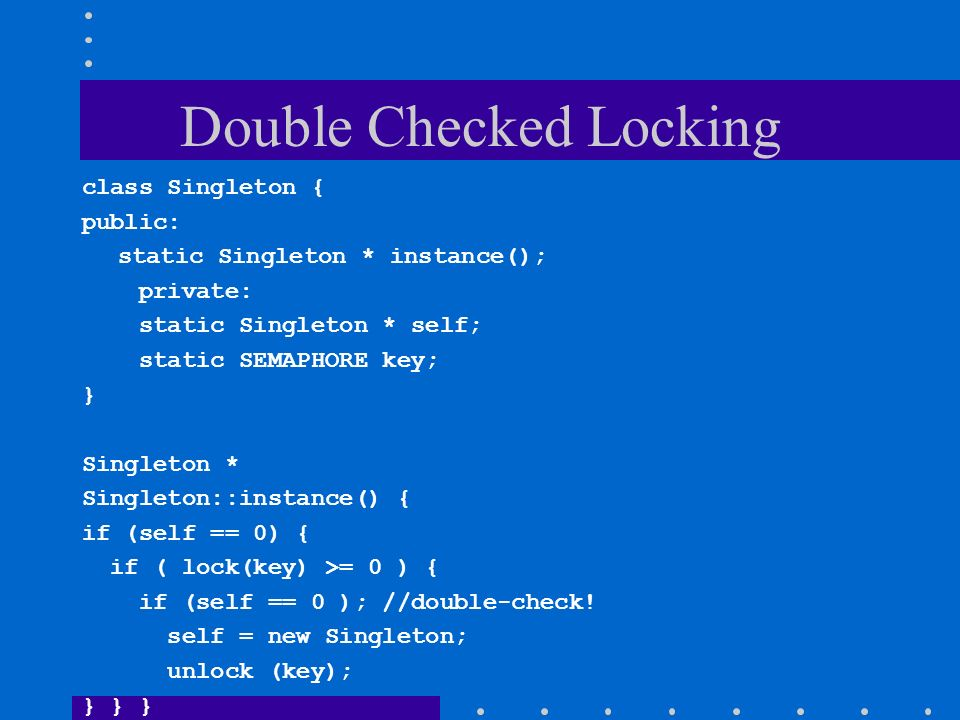 Double Checked Locking class Singleton { public: static Singleton * instance(); private: static Singleton * self; static SEMAPHORE key; } Singleton *