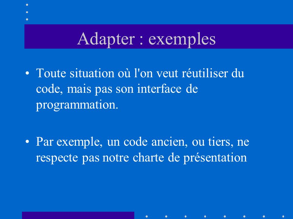 Adapter : exemples Toute situation où l'on veut réutiliser du code, mais pas son interface de programmation. Par exemple, un code ancien, ou tiers, ne