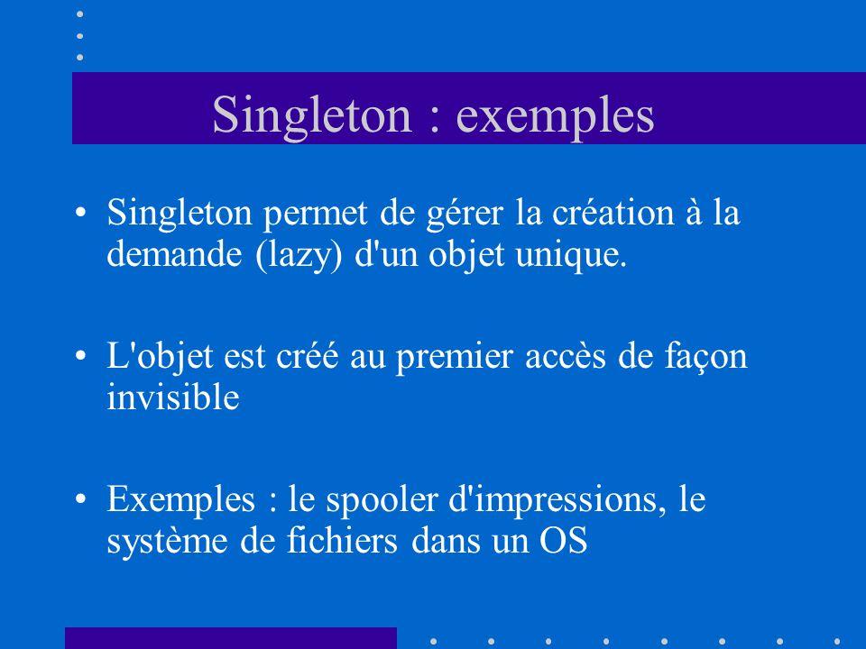 Singleton : exemples Singleton permet de gérer la création à la demande (lazy) d'un objet unique. L'objet est créé au premier accès de façon invisible