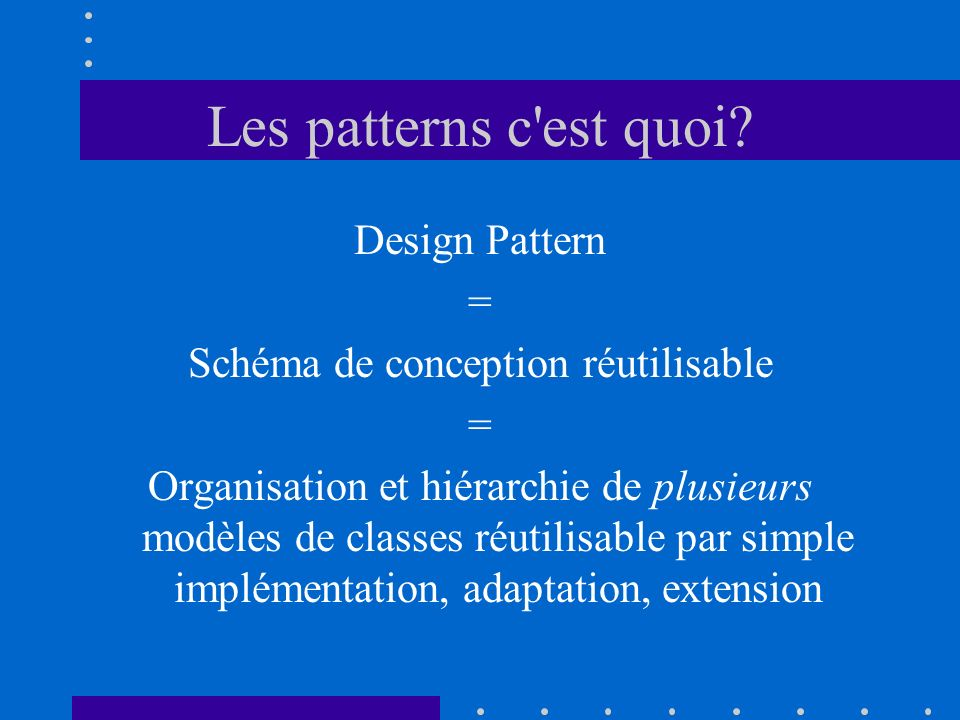 Les patterns c'est quoi? Design Pattern = Schéma de conception réutilisable = Organisation et hiérarchie de plusieurs modèles de classes réutilisable
