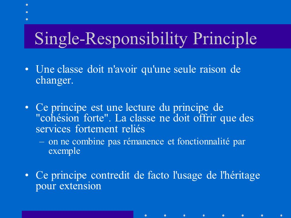 Single-Responsibility Principle Une classe doit n'avoir qu'une seule raison de changer. Ce principe est une lecture du principe de