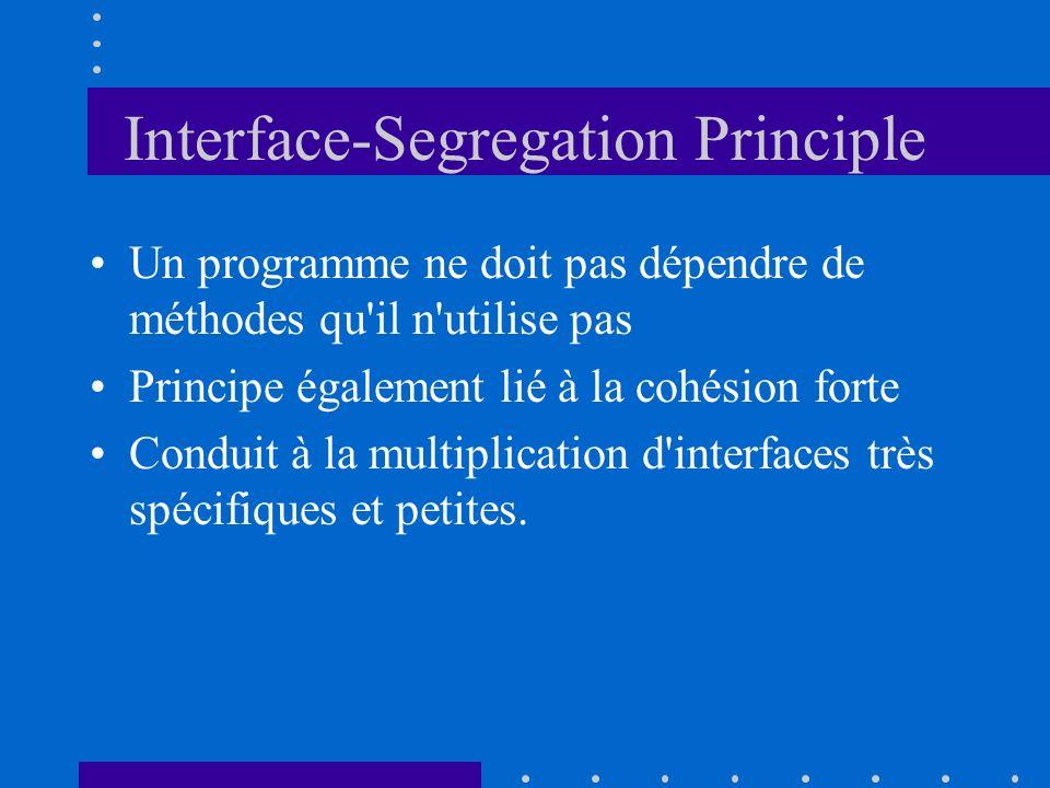 Interface-Segregation Principle Un programme ne doit pas dépendre de méthodes qu'il n'utilise pas Principe également lié à la cohésion forte Conduit à