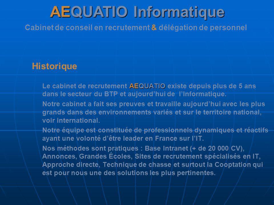 Historique AEQUATIO Le cabinet de recrutement AEQUATIO existe depuis plus de 5 ans dans le secteur du BTP et aujourdhui de lInformatique. Notre cabine