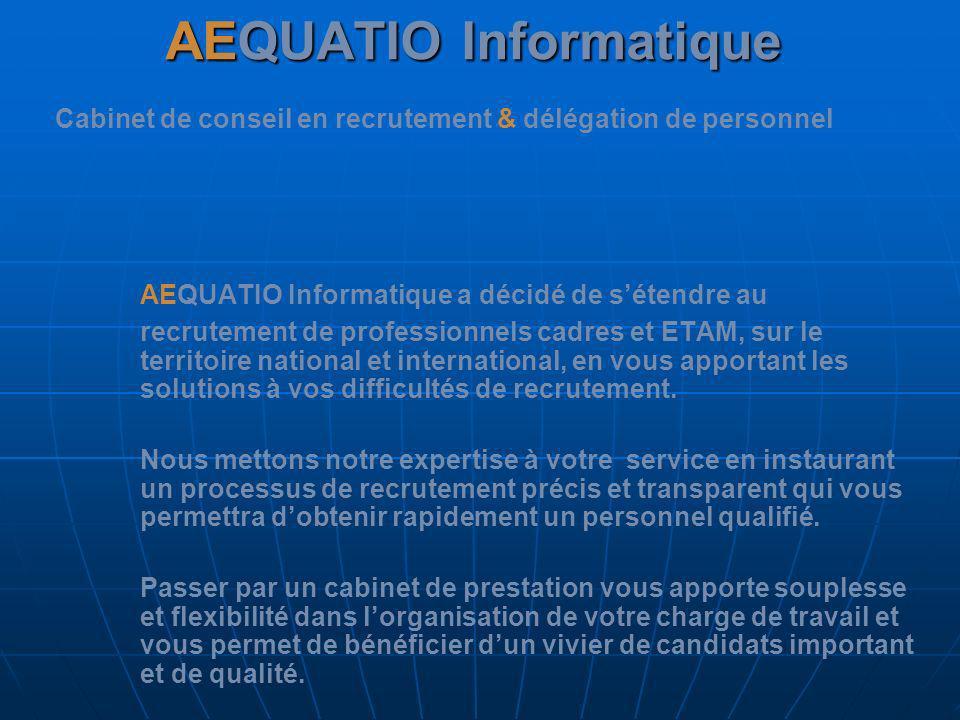 AEQUATIO Informatique AEQUATIO Informatique Cabinet de conseil en recrutement & délégation de personnel Deux options possibles : Le Placement: Vous communiquez vos besoins à votre consultant, il se charge de vous trouver les meilleurs profils.