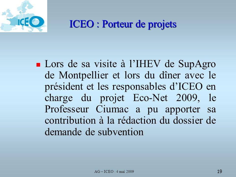 AG – ICEO : 4 mai 2009 19 ICEO : Porteur de projets Lors de sa visite à lIHEV de SupAgro de Montpellier et lors du dîner avec le président et les responsables dICEO en charge du projet Eco-Net 2009, le Professeur Ciumac a pu apporter sa contribution à la rédaction du dossier de demande de subvention