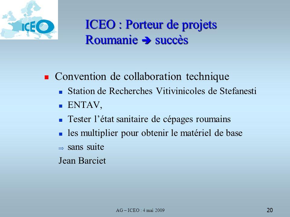 AG – ICEO : 4 mai 2009 20 ICEO : Porteur de projets Roumanie succès Convention de collaboration technique Station de Recherches Vitivinicoles de Stefanesti ENTAV, Tester létat sanitaire de cépages roumains les multiplier pour obtenir le matériel de base sans suite Jean Barciet