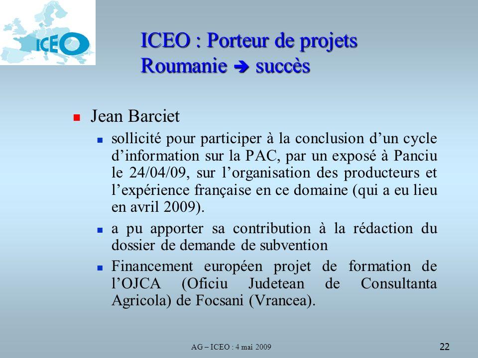 AG – ICEO : 4 mai 2009 22 ICEO : Porteur de projets Roumanie succès Jean Barciet sollicité pour participer à la conclusion dun cycle dinformation sur la PAC, par un exposé à Panciu le 24/04/09, sur lorganisation des producteurs et lexpérience française en ce domaine (qui a eu lieu en avril 2009).