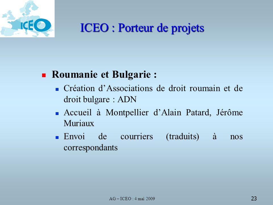 AG – ICEO : 4 mai 2009 23 ICEO : Porteur de projets Roumanie et Bulgarie : Création dAssociations de droit roumain et de droit bulgare : ADN Accueil à Montpellier dAlain Patard, Jérôme Muriaux Envoi de courriers (traduits) à nos correspondants