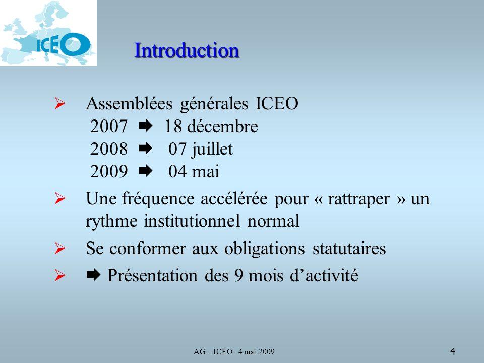 AG – ICEO : 4 mai 2009 4 Introduction Assemblées générales ICEO 2007 18 décembre 2008 07 juillet 2009 04 mai Une fréquence accélérée pour « rattraper » un rythme institutionnel normal Se conformer aux obligations statutaires Présentation des 9 mois dactivité