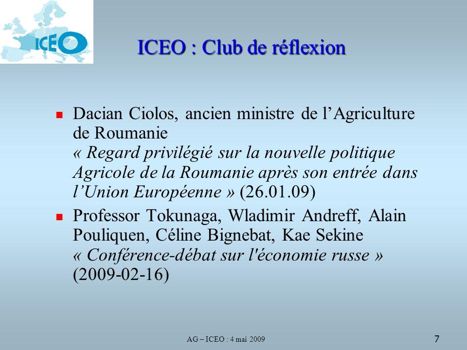 AG – ICEO : 4 mai 2009 7 ICEO : Club de réflexion Dacian Ciolos, ancien ministre de lAgriculture de Roumanie « Regard privilégié sur la nouvelle politique Agricole de la Roumanie après son entrée dans lUnion Européenne » (26.01.09) Professor Tokunaga, Wladimir Andreff, Alain Pouliquen, Céline Bignebat, Kae Sekine « Conférence-débat sur l économie russe » (2009-02-16)