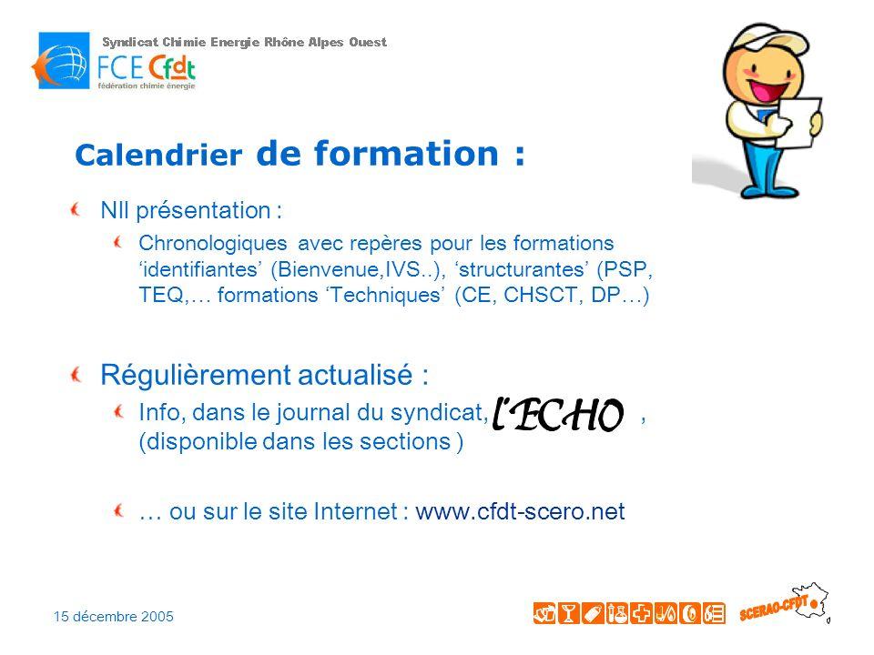 15 décembre 2005 Calendrier de formation : Nll présentation : Chronologiques avec repères pour les formations identifiantes (Bienvenue,IVS..), structurantes (PSP, TEQ,… formations Techniques (CE, CHSCT, DP…) Régulièrement actualisé : Info, dans le journal du syndicat,, (disponible dans les sections ) … ou sur le site Internet : www.cfdt-scero.net