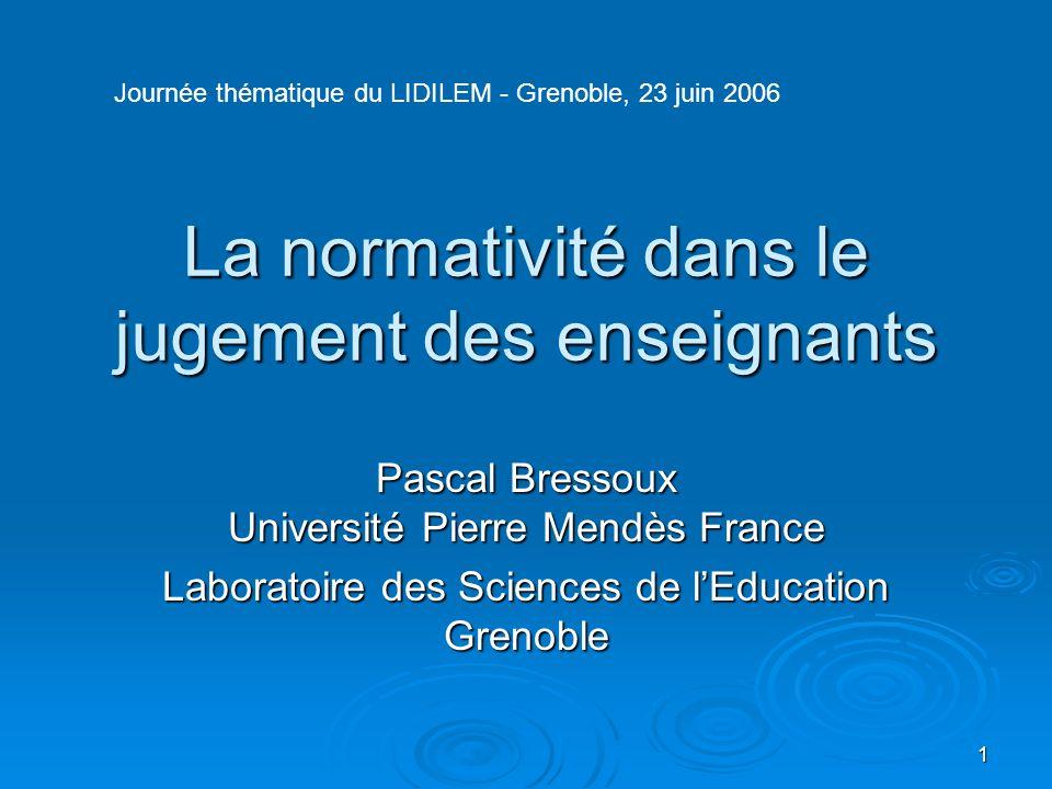 1 La normativité dans le jugement des enseignants Pascal Bressoux Université Pierre Mendès France Laboratoire des Sciences de lEducation Grenoble Jour