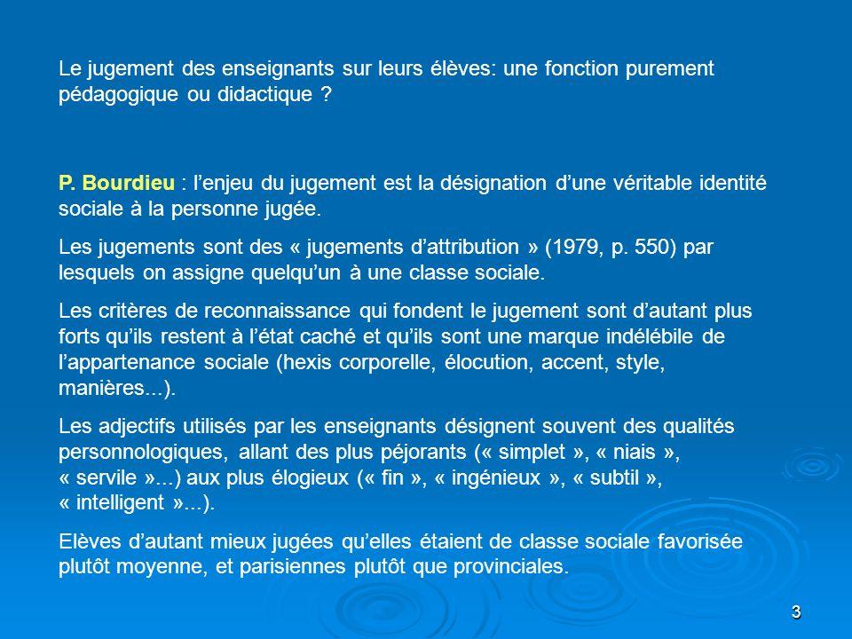3 Le jugement des enseignants sur leurs élèves: une fonction purement pédagogique ou didactique ? P. Bourdieu : lenjeu du jugement est la désignation