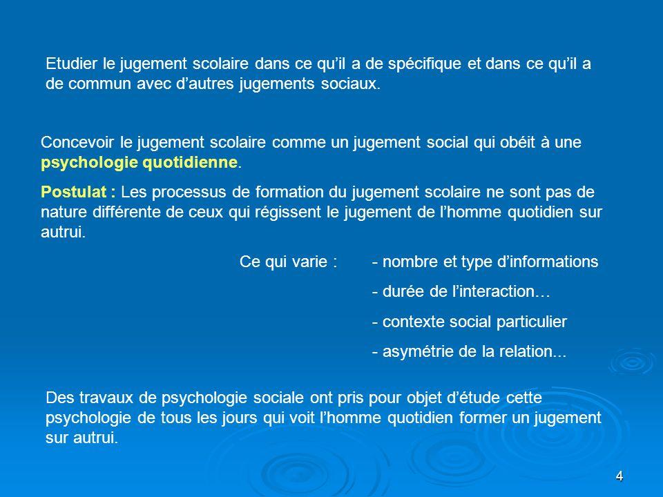 4 Concevoir le jugement scolaire comme un jugement social qui obéit à une psychologie quotidienne. Postulat : Les processus de formation du jugement s