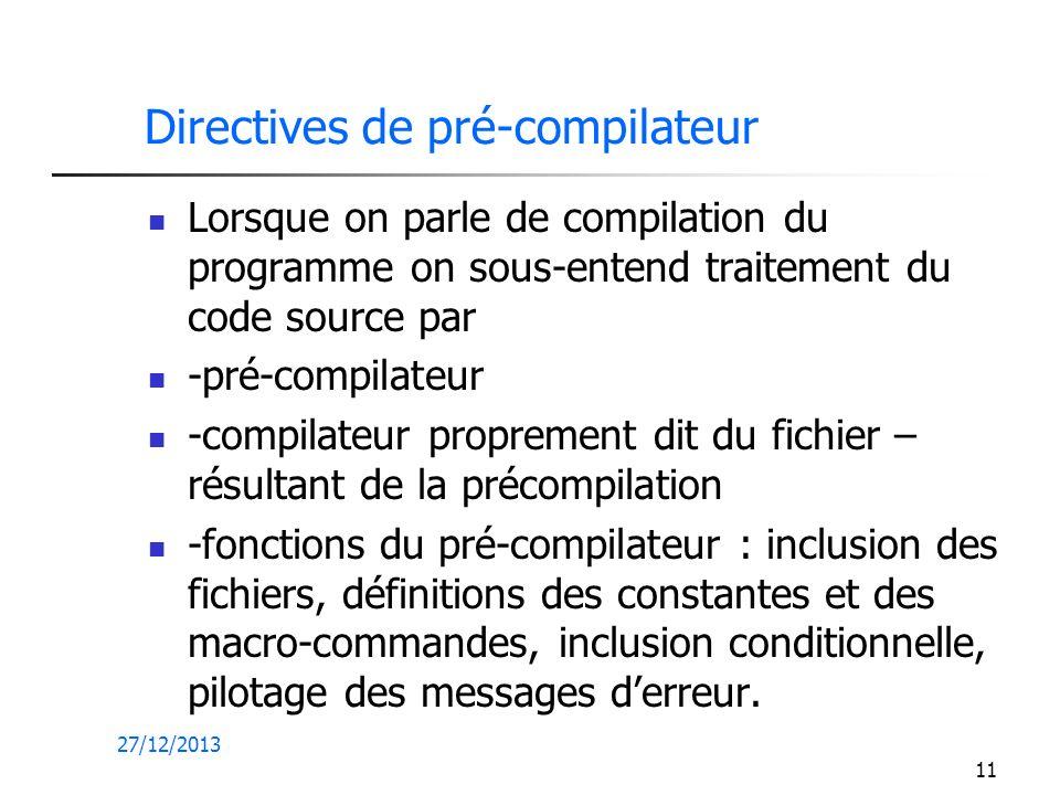 27/12/2013 11 Directives de pré-compilateur Lorsque on parle de compilation du programme on sous-entend traitement du code source par -pré-compilateur