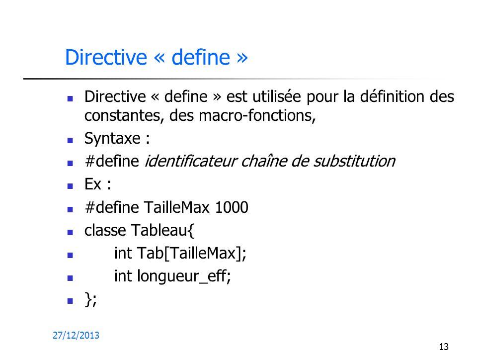 27/12/2013 13 Directive « define » Directive « define » est utilisée pour la définition des constantes, des macro-fonctions, Syntaxe : #define identif