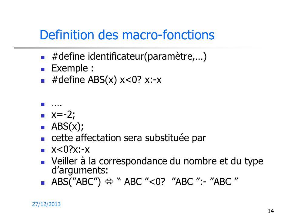 27/12/2013 14 Definition des macro-fonctions #define identificateur(paramètre,…) Exemple : #define ABS(x) x<0? x:-x …. x=-2; ABS(x); cette affectation