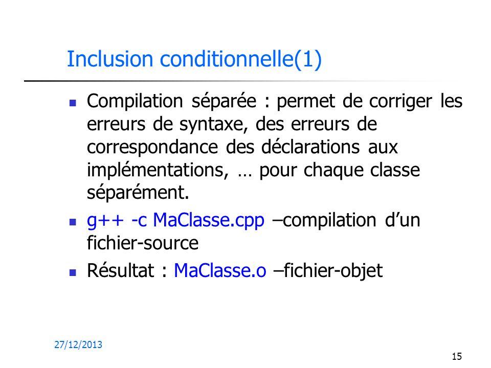 27/12/2013 15 Inclusion conditionnelle(1) Compilation séparée : permet de corriger les erreurs de syntaxe, des erreurs de correspondance des déclarati
