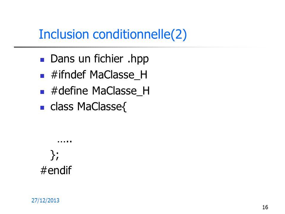 27/12/2013 16 Inclusion conditionnelle(2) Dans un fichier.hpp #ifndef MaClasse_H #define MaClasse_H class MaClasse{ ….. }; #endif