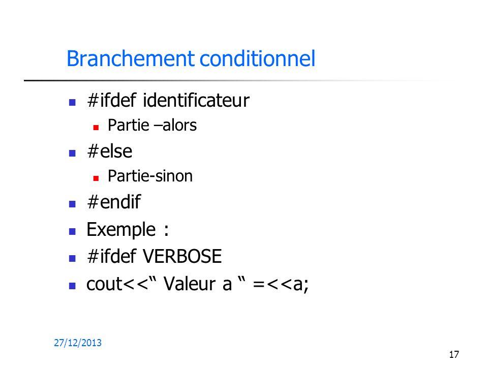 27/12/2013 17 Branchement conditionnel #ifdef identificateur Partie –alors #else Partie-sinon #endif Exemple : #ifdef VERBOSE cout<< Valeur a =<<a;