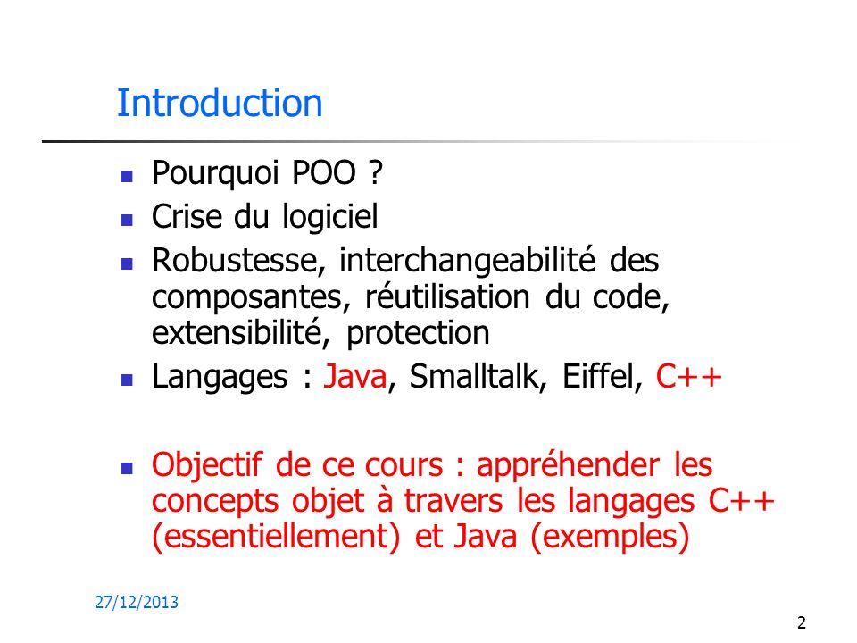 27/12/2013 2 Introduction Pourquoi POO ? Crise du logiciel Robustesse, interchangeabilité des composantes, réutilisation du code, extensibilité, prote