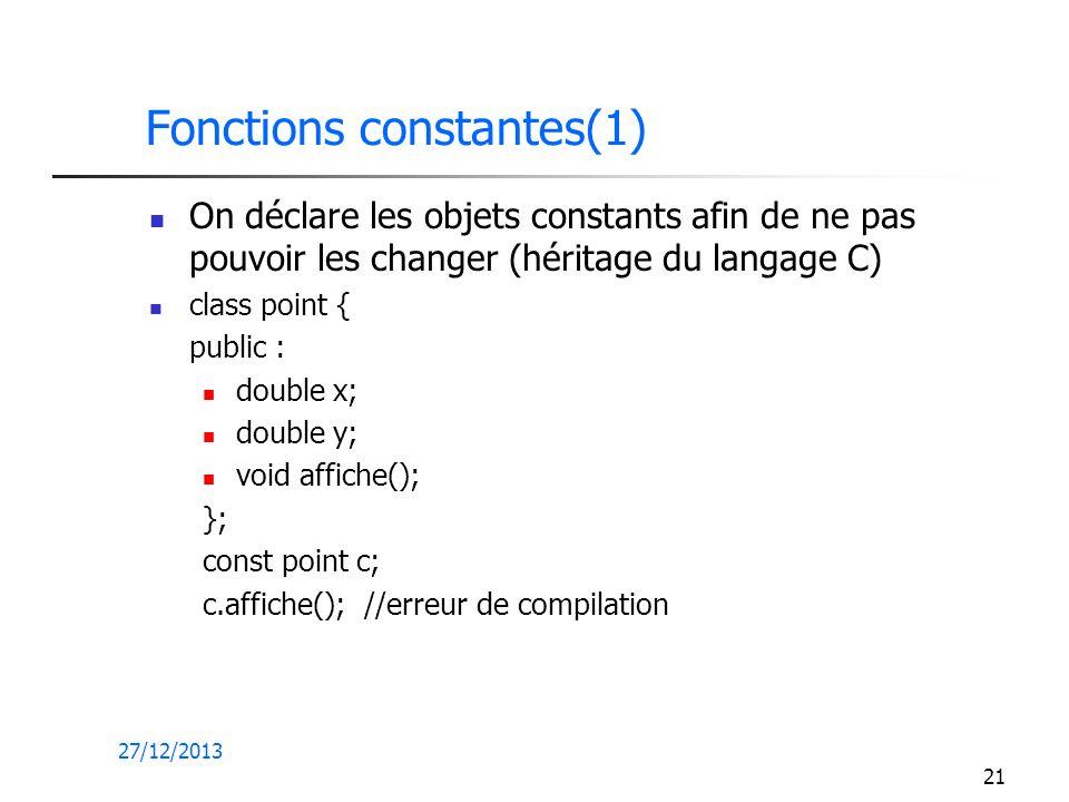 27/12/2013 21 Fonctions constantes(1) On déclare les objets constants afin de ne pas pouvoir les changer (héritage du langage C) class point { public