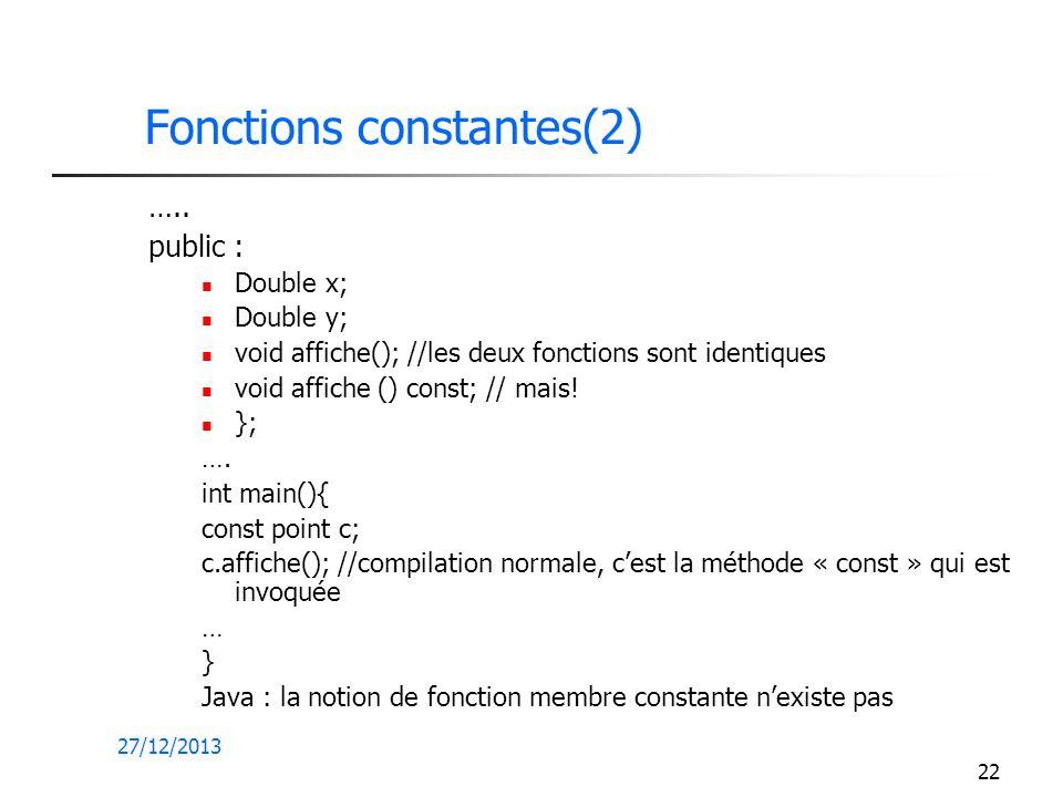 27/12/2013 22 Fonctions constantes(2) ….. public : Double x; Double y; void affiche(); //les deux fonctions sont identiques void affiche () const; //