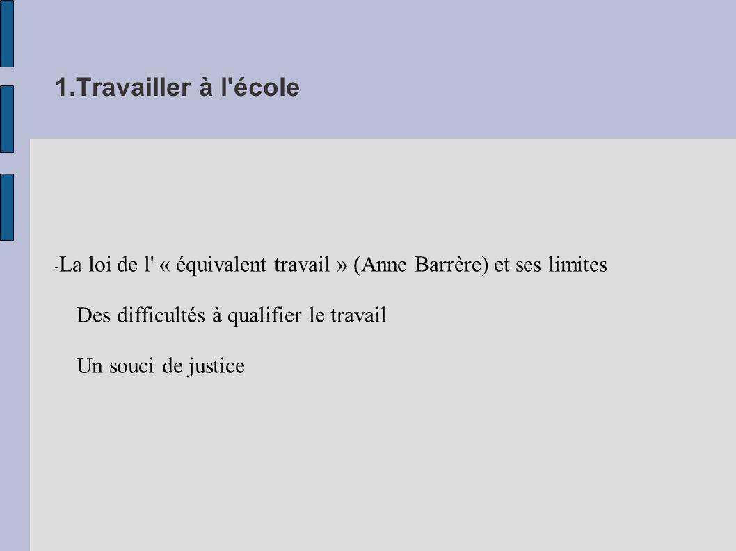 1.Travailler à l école - La loi de l « équivalent travail » (Anne Barrère) et ses limites Des difficultés à qualifier le travail Un souci de justice