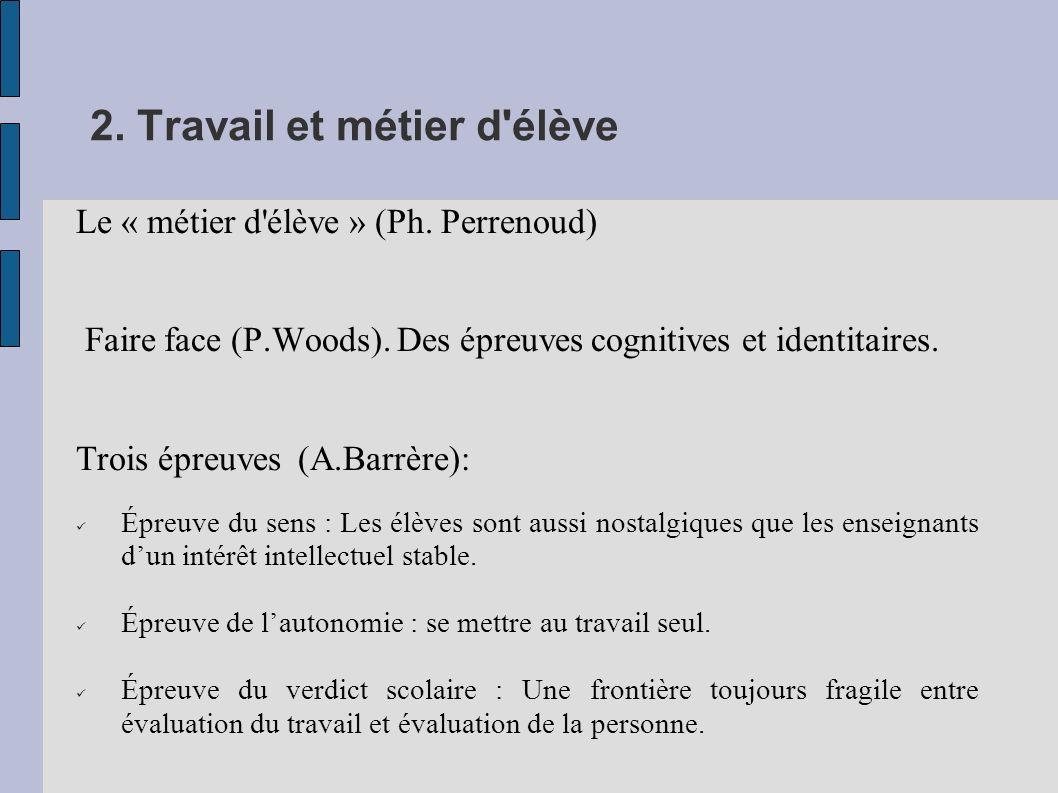 2. Travail et métier d'élève Le « métier d'élève » (Ph. Perrenoud) Faire face (P.Woods). Des épreuves cognitives et identitaires. Trois épreuves (A.Ba