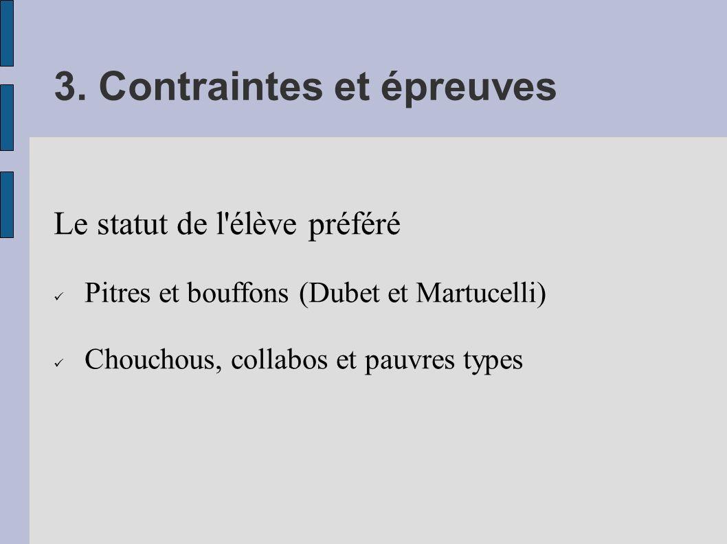 3. Contraintes et épreuves Le statut de l'élève préféré Pitres et bouffons (Dubet et Martucelli) Chouchous, collabos et pauvres types