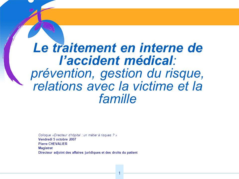 1 Le traitement en interne de laccident médical: prévention, gestion du risque, relations avec la victime et la famille Colloque «Directeur dhôpital :