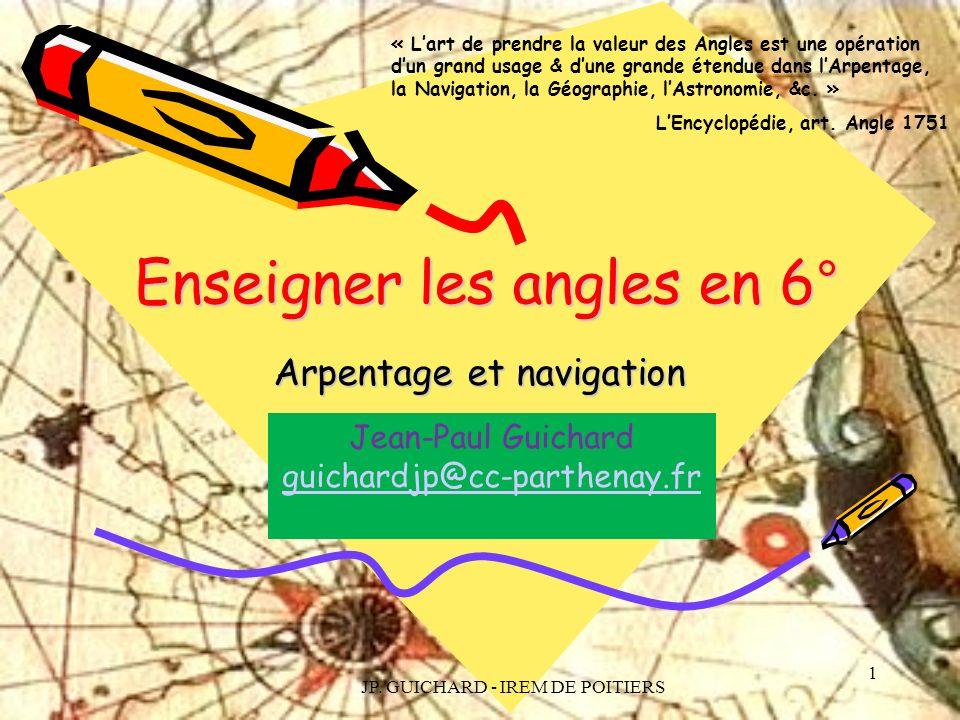 JP. GUICHARD - IREM DE POITIERS 1 Enseigner les angles en 6° Arpentage et navigation « Lart de prendre la valeur des Angles est une opération dun gran