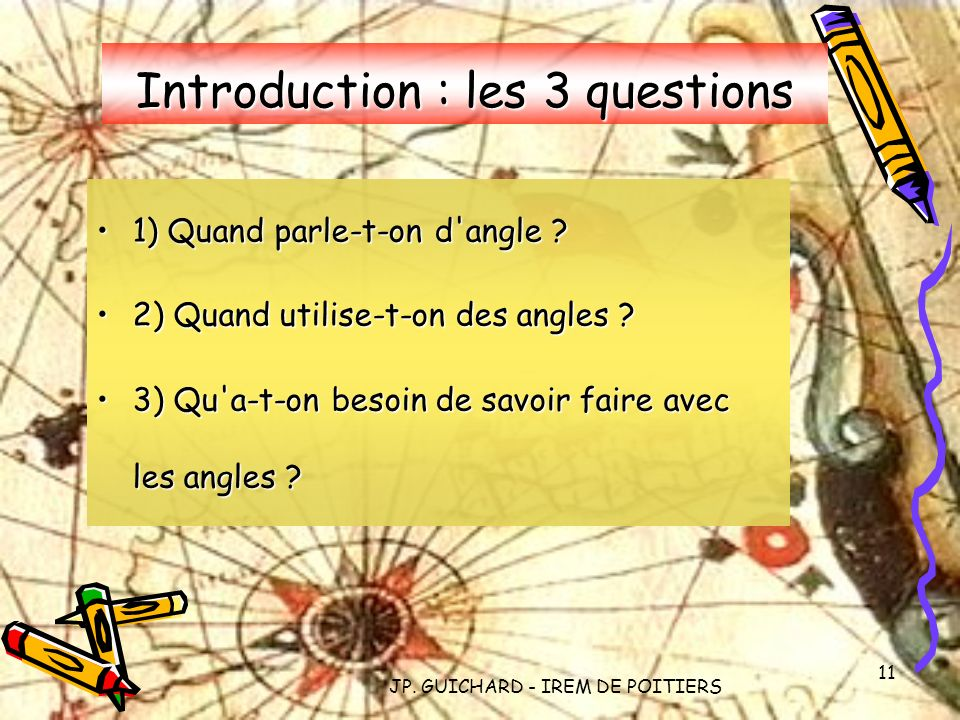 JP. GUICHARD - IREM DE POITIERS 11 Introduction : les 3 questions 1) Quand parle-t-on d'angle ?1) Quand parle-t-on d'angle ? 2) Quand utilise-t-on des