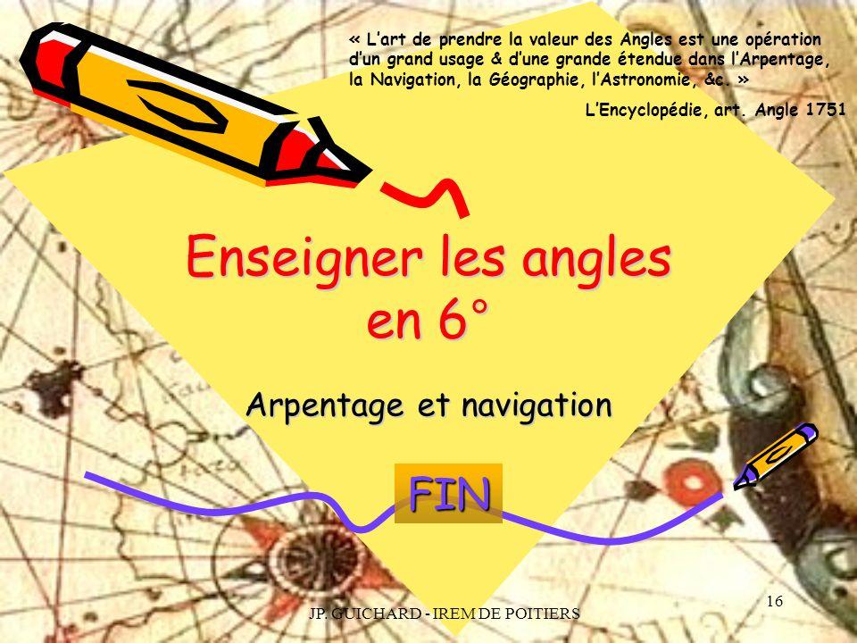 JP. GUICHARD - IREM DE POITIERS 16 Enseigner les angles en 6° Arpentage et navigation « Lart de prendre la valeur des Angles est une opération dun gra