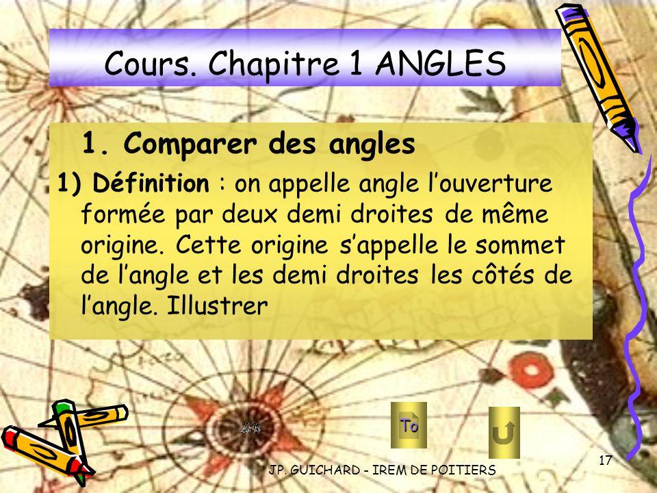 JP. GUICHARD - IREM DE POITIERS 17 Cours. Chapitre 1 ANGLES 1. Comparer des angles 1) Définition : on appelle angle louverture formée par deux demi dr
