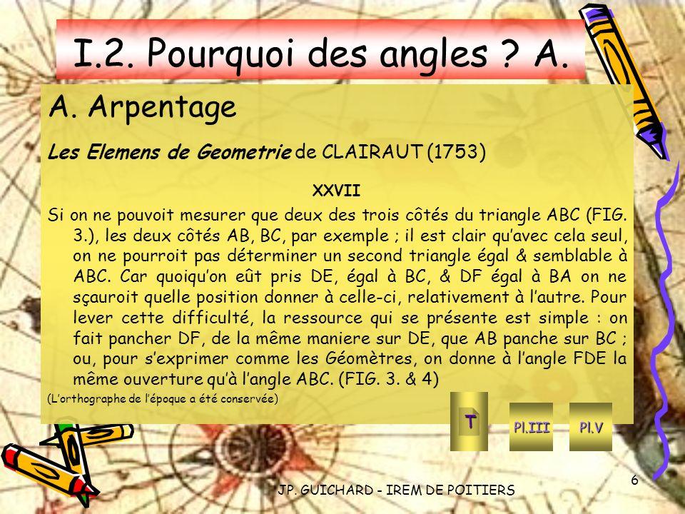 JP. GUICHARD - IREM DE POITIERS 6 I.2. Pourquoi des angles ? A. A. Arpentage Les Elemens de Geometrie de CLAIRAUT (1753) XXVII Si on ne pouvoit mesure