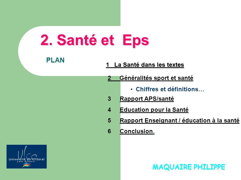 MAQUAIRE PHILIPPE 2. Santé et Eps PLAN 1 La Santé dans les textes Chiffres et définitions… 2 Généralités sport et santé 3Rapport APS/santé 4Education