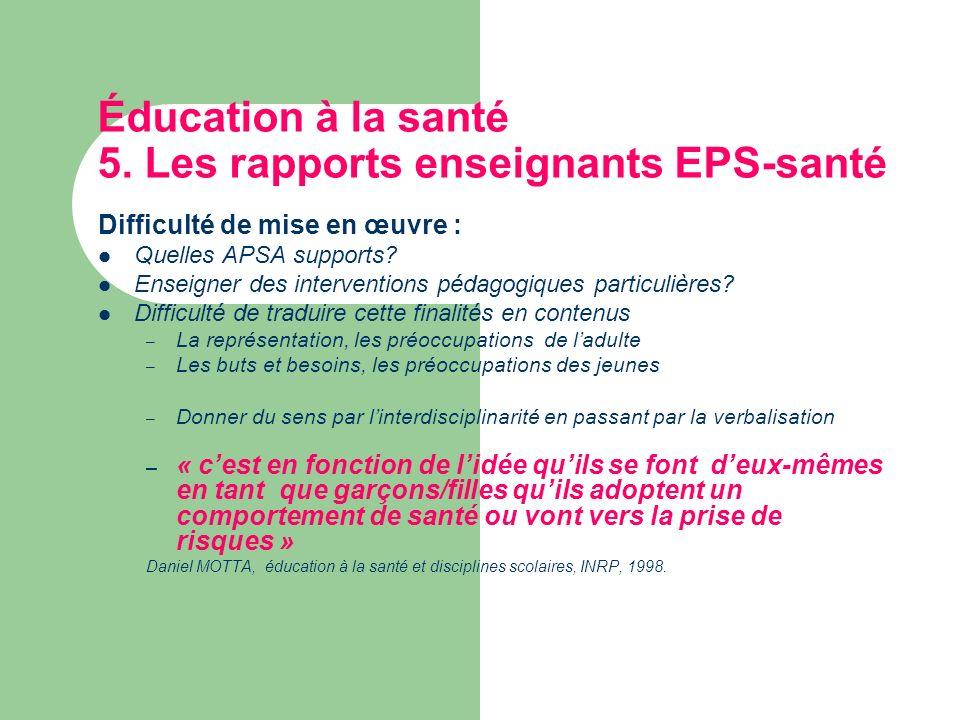 Éducation à la santé 5. Les rapports enseignants EPS-santé Difficulté de mise en œuvre : Quelles APSA supports? Enseigner des interventions pédagogiqu